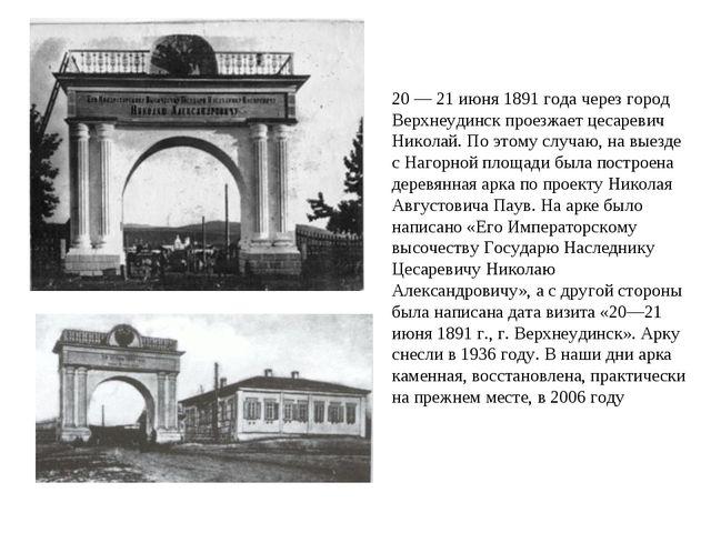 20 — 21 июня 1891 года через город Верхнеудинск проезжает цесаревич Николай....