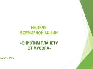 НЕДЕЛЯ ВСЕМИРНОЙ АКЦИИ «ОЧИСТИМ ПЛАНЕТУ ОТ МУСОРА» Сентябрь 2015г.