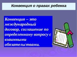 Конвенция о правах ребенка Конвенция – это международный договор, соглашение