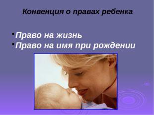 Конвенция о правах ребенка Право на жизнь Право на имя при рождении