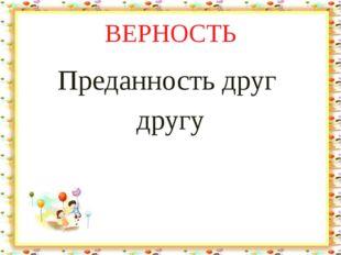 ВЕРНОСТЬ Преданность друг другу Лыкова И.В
