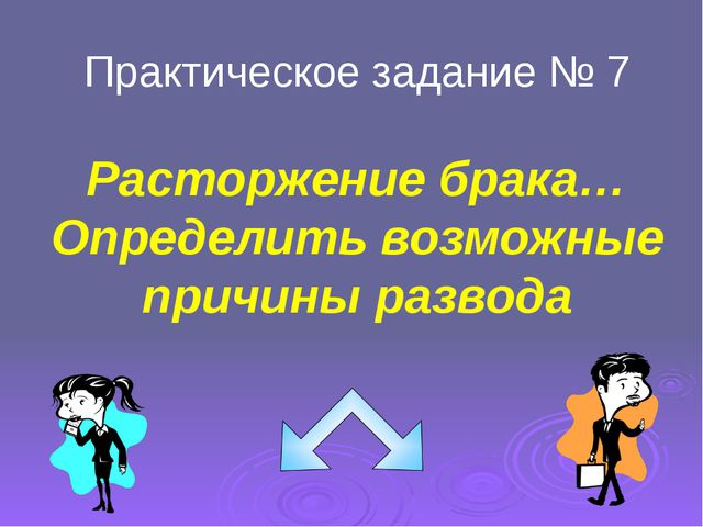 Практическое задание № 7 Расторжение брака… Определить возможные причины разв...