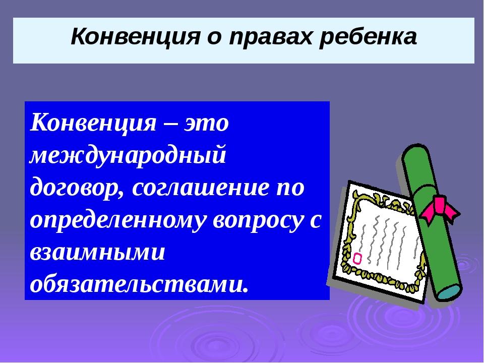 Конвенция о правах ребенка Конвенция – это международный договор, соглашение...