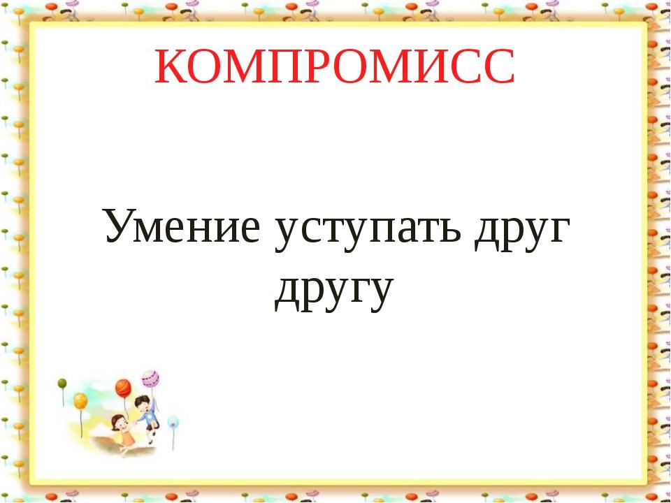 КОМПРОМИСС Умение уступать друг другу Лыкова И.В