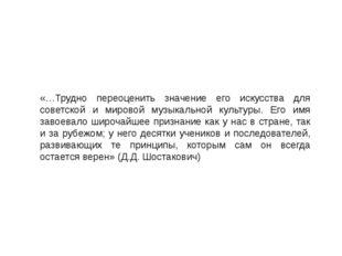 «…Трудно переоценить значение его искусства для советской и мировой музыкальн