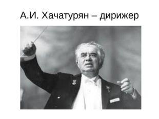 А.И. Хачатурян – дирижер
