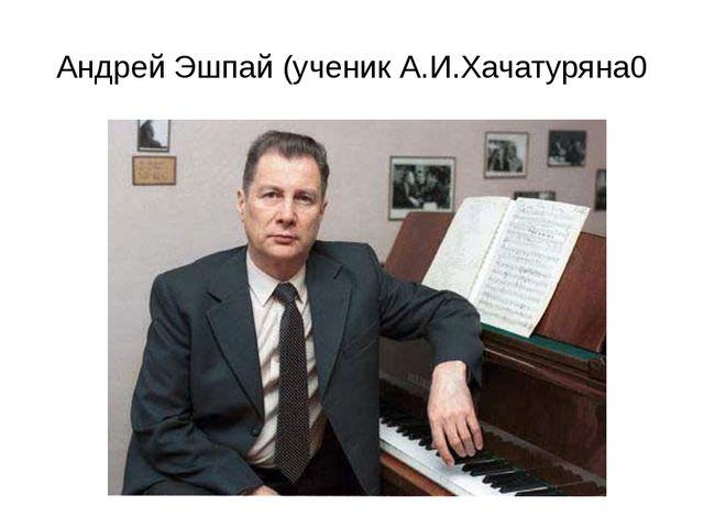 Андрей Эшпай (ученик А.И.Хачатуряна0