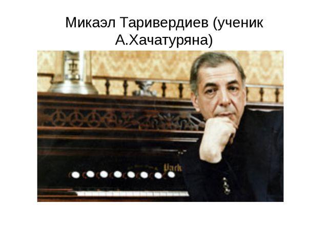 Микаэл Таривердиев (ученик А.Хачатуряна)