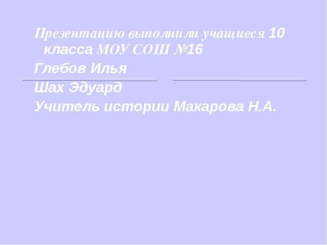 Презентацию выполнили учащиеся 10 класса МОУ СОШ №16 Глебов Илья Шах Эдуард У...