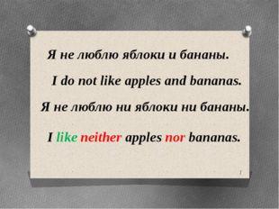 Я не люблю яблоки и бананы. I do not like apples and bananas. Я не люблю ни