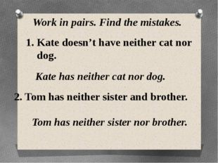 Work in pairs. Find the mistakes. Kate doesn't have neither cat nor dog. Kate