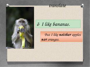 translate ☺I like bananas. ☻But I like neither apples nor oranges.