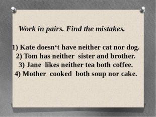 Work in pairs. Find the mistakes. 1) Kate doesn't have neither cat nor dog. 2