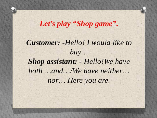 "Let's play ""Shop game"". Customer: -Hello! I would like to buy… Shop assistant..."