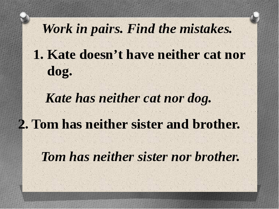 Work in pairs. Find the mistakes. Kate doesn't have neither cat nor dog. Kate...