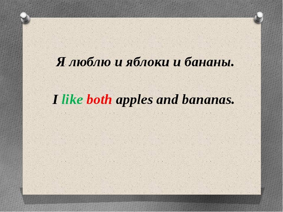 Я люблю и яблоки и бананы. I like both apples and bananas.