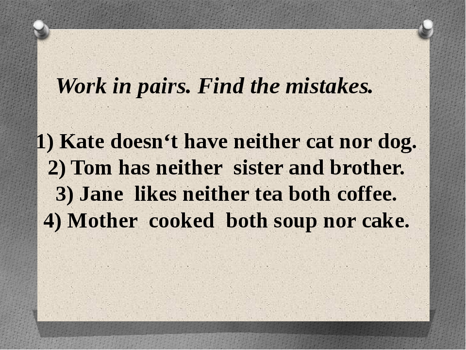 Work in pairs. Find the mistakes. 1) Kate doesn't have neither cat nor dog. 2...