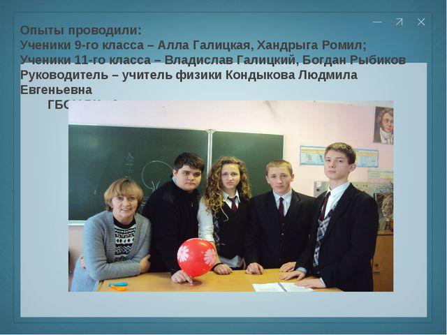 Опыты проводили: Ученики 9-го класса – Алла Галицкая, Хандрыга Ромил; Ученики...