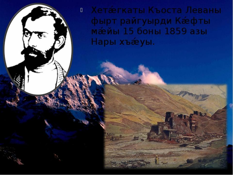 Хетǽгкаты Къоста Леваны фырт райгуырди Кǽфты мǽйы 15 боны 1859 азы Нары хъǽуы.