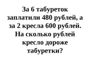 За 6 табуреток заплатили 480 рублей, а за 2 кресла 600 рублей. На сколько ру