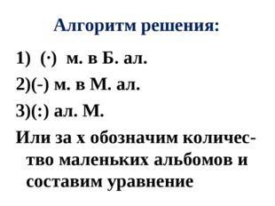 Алгоритм решения: 1) (∙) м. в Б. ал. (-) м. в М. ал. (:) ал. М. Или за х обоз