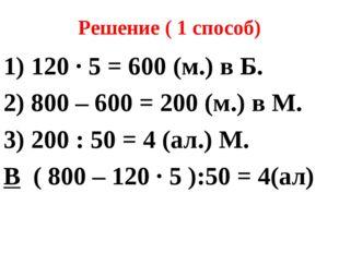 Решение ( 1 способ) 1) 120 ∙ 5 = 600 (м.) в Б. 2) 800 – 600 = 200 (м.) в М. 3