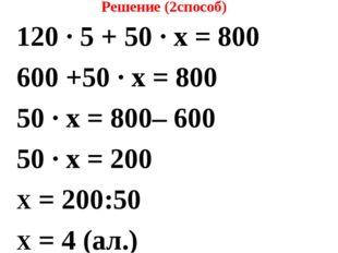 Решение (2способ) 120 ∙ 5 + 50 ∙ х = 800 600 +50 ∙ х = 800 50 ∙ х = 800– 600