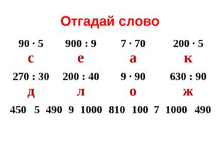 Отгадай слово 90 ∙ 5 с900 : 9 е7 ∙ 70 а200 ∙ 5 к 270 : 30 д200 : 40 л9