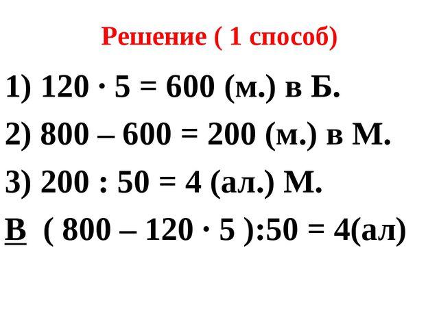 Решение ( 1 способ) 1) 120 ∙ 5 = 600 (м.) в Б. 2) 800 – 600 = 200 (м.) в М. 3...