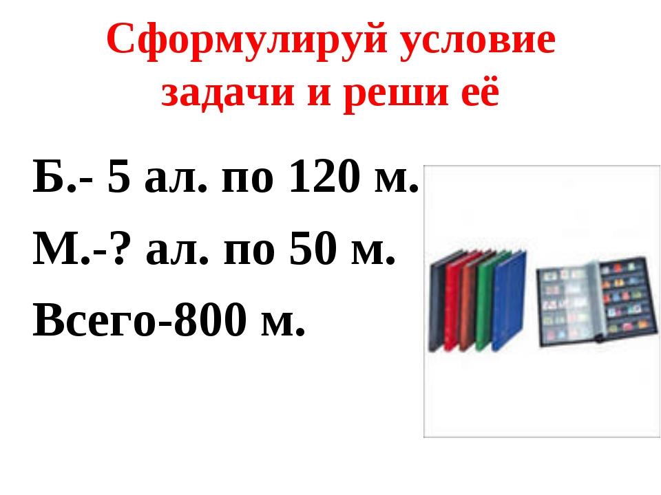 Сформулируй условие задачи и реши её Б.- 5 ал. по 120 м. М.-? ал. по 50 м. Вс...