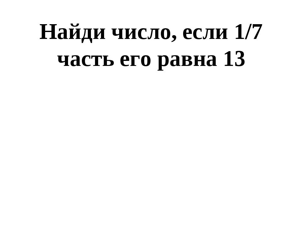 Найди число, если 1/7 часть его равна 13 91