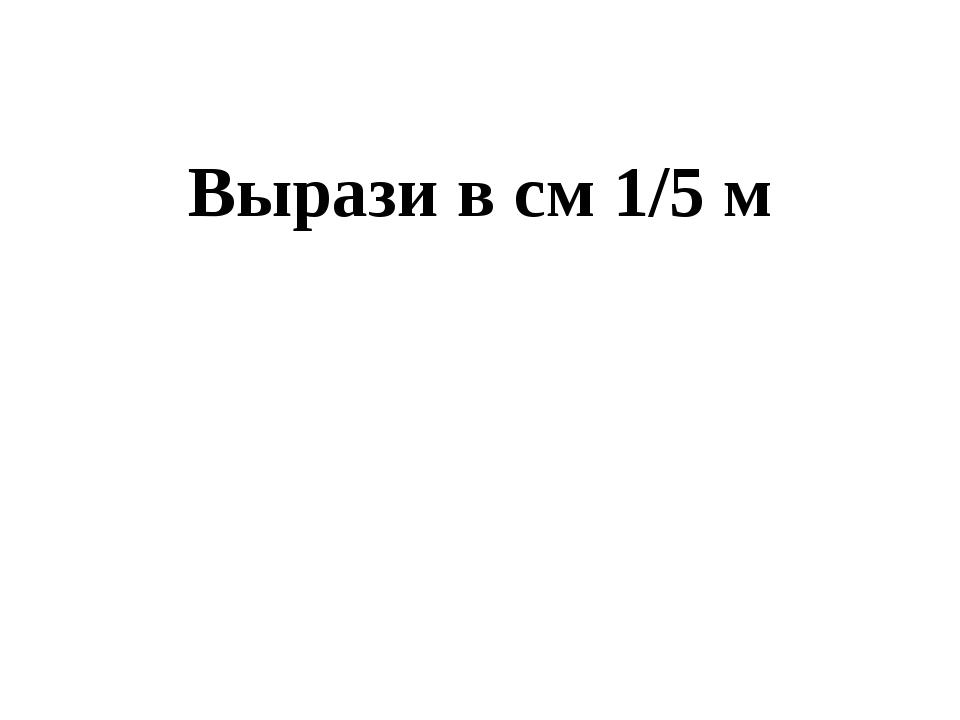 Вырази в см 1/5 м 20