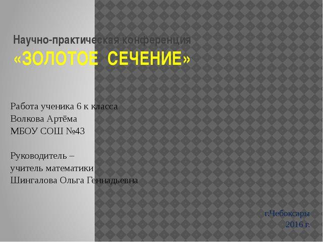 Научно-практическая конференция «ЗОЛОТОЕ СЕЧЕНИЕ» Работа ученика 6 к класса В...