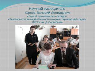 Научный руководитель Юрлов Валерий Леонидович старший преподаватель кафедры «