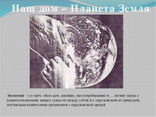 Наш дом – Планета Земля Экология – (от греч. oikos-дом, жилище, местопребыван