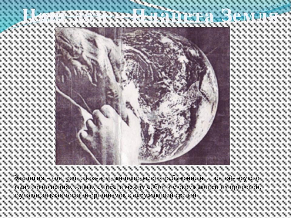 Наш дом – Планета Земля Экология – (от греч. oikos-дом, жилище, местопребыван...