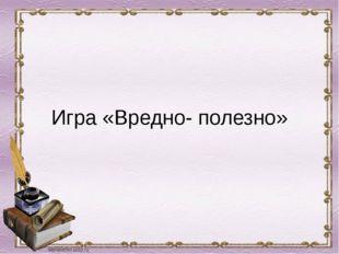 Игра «Вредно- полезно»