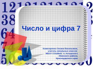 Число и цифра 7 Комисаренко Оксана Васильевна, учитель начальных классов МБОУ