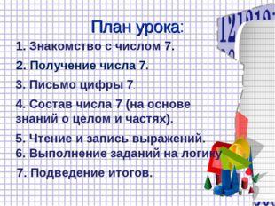 План урока: 1. Знакомство с числом 7. 2. Получение числа 7. 3. Письмо цифры 7