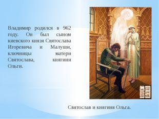 Владимир родился в 962 году. Он был сыном киевского князя Святослава Игоревич
