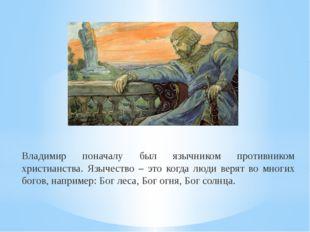 Владимир поначалу был язычником противником христианства. Язычество – это ког