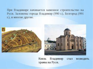 При Владимире начинается каменное строительство на Руси. Заложены города Влад