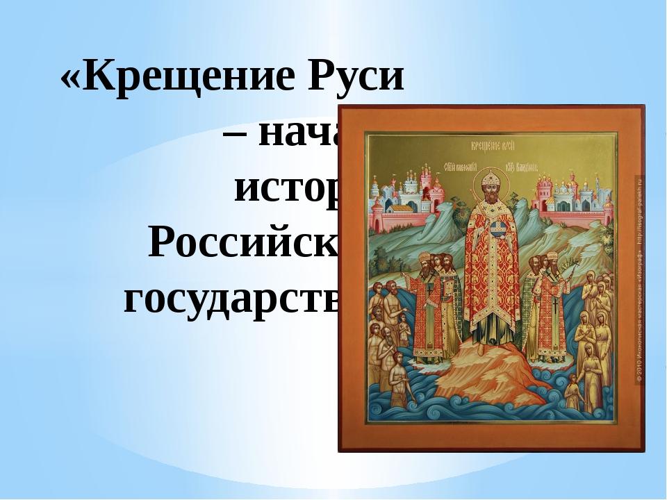 «Крещение Руси – начало истории Российского государства»