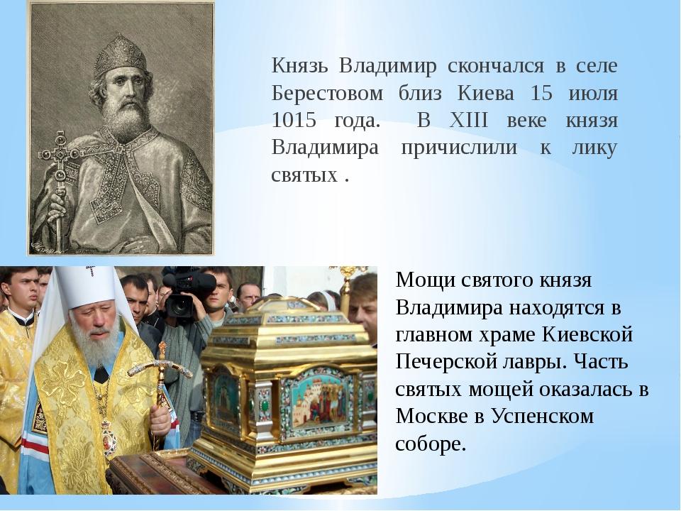 Князь Владимир скончался в селе Берестовом близ Киева 15 июля 1015 года. В XI...