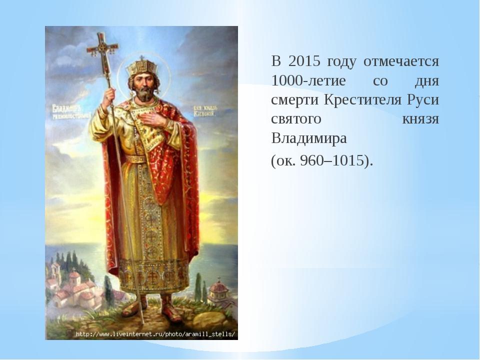 В 2015 году отмечается 1000-летие со дня смерти Крестителя Руси святого князя...