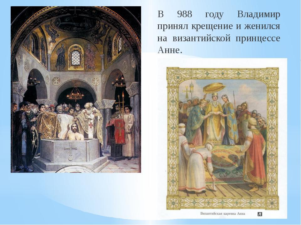 В 988 году Владимир принял крещение и женился на византийской принцессе Анне.