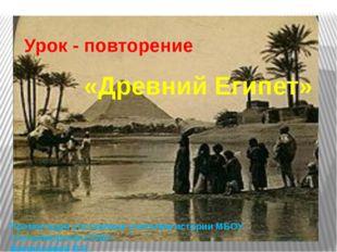 Урок - повторение «Древний Египет» Презентация составлена учителем истории МБ