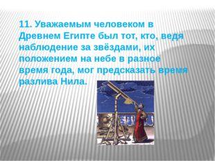 11. Уважаемым человеком в Древнем Египте был тот, кто, ведя наблюдение за звё
