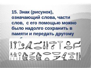 15. Знак (рисунок), означающий слова, части слов, с его помощью можно было на