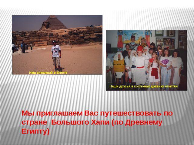 Наш знакомый в Египте Наши друзья в костюмах древних египтян Мы приглашаем Ва...